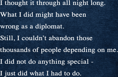 I thought it through all night long. What I did might have been wrong as a diplomat. Still, I couldn't abandon those thousands of people depending on me. I did not do anything special - I just did what I had to do.